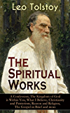 The Spiritual Works of Leo Tolstoy: A Confession, The Kingdom of God is Within You, What I Believe, Christianity and Patriotism, Reason and Religion, The ... Kind Youth and Correspondences with Gandhi)