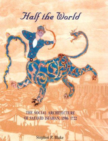 Half the World: The Social Architecture of Safavid Isfahan, 1590-1722 (Islamic Art and Architecture Series, V. 9)
