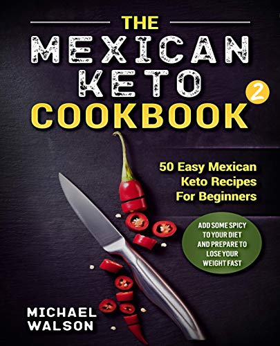 The Mexican Keto Cookbook 2: 50 Easy Mexican Keto Recipes For Beginners. Add Some Spicy To Your Diet And Prepare To Lose Your Weight Fast by Michael Walson