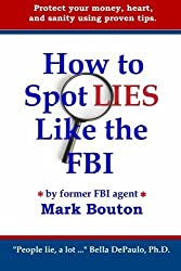 How to Spot Lies Like the FBI: Protect your money, heart, and sanity using proven tips. by Mark Bouton (2010-05-22)