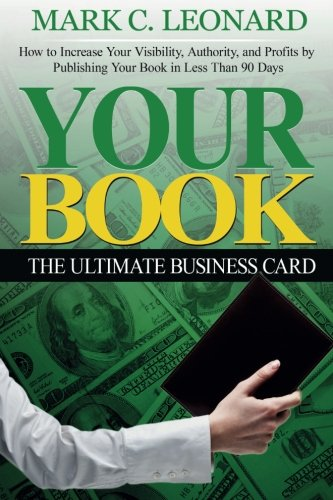 Your Book: The Ultimate Business Card: How to Increase Your Visibility, Authority, and Profits by Publishing Your Book in Less Than 90 (Consulting Business Cards)