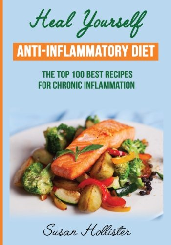 Anti-Inflammatory-Diet-Heal-Yourself-The-Top-100-Best-Recipes-For-Chronic-Inflammation-All-Natural-Solutions-For-Healing-Inflammation-Along-With-Anti-Inflammatory-Cookbook-and-Recipes