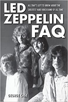 Led Zeppelin FAQ: All That's Left to Know about the Greatest Hard Rock Band of All Time (Faq Series)