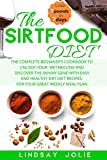 The Sirtfood Diet: The Complete Beginner's Cookbook To Unlock Your Metabolism And Discover The Skinny Gene With Easy And Healthy Sirt Diet Recipes For Your Great Weekly Meal Plan