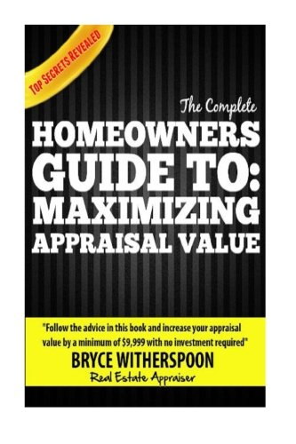 "The Complete Homeowners Guide To: Maximizing Appraisal Value: ""Follow the advice in this book and increase your house appraisal value by a minimum of ... no investment required"" - Bryce Witherspoon"