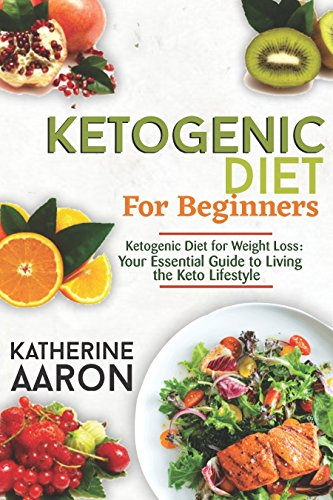 Ketogenic Diet:   Start the Complete Ketogenic Diet for Beginners: Ketogenic Diet for Weight Loss: Your Essential Guide to Living the Keto Lifestyle by Katherine Aaron
