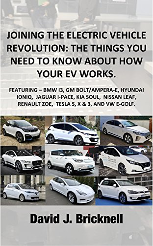 JOINING THE ELECTRIC VEHICLE REVOLUTION: THE THINGS YOU NEED TO KNOW ABOUT HOW YOUR EV WORKS.: FEATURING - I3, BOLT/AMPERA-E, IONIQ & KONA, I-PACE, SOUL, LEAF,  ZOE, TESLA S, X, & 3, AND E-GOLF