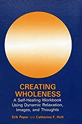 Creating Wholeness: A Self-Healing Workbook Using Dynamic Relaxation, Images, and Thoughts