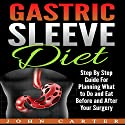 Gastric Sleeve Diet: Step by Step Guide for Planning What to Do and Eat Before and After Your Surgery Audiobook by John Carter Narrated by Dean Eby