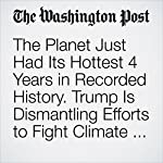 The Planet Just Had Its Hottest 4 Years in Recorded History. Trump Is Dismantling Efforts to Fight Climate Change. | Chris Mooney