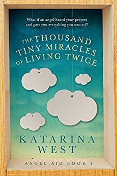 The Thousand Tiny Miracles of Living Twice: A feel good summer romance with angels and fantasy (Angel Aid Book 1) by [West, Katarina]