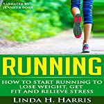 Running: How to Start Running to Lose Weight, Get Fit and Relieve Stress | Linda Harris