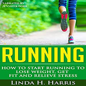 Running: How to Start Running to Lose Weight, Get Fit and Relieve Stress Audiobook