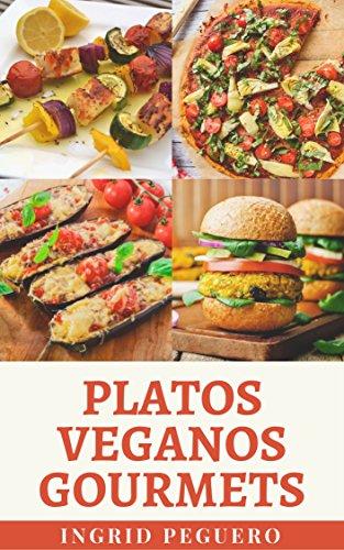 Platos Veganos Gourmets: Mas de 100 Platos Internacionales para Deleitar el Paladar y Mantenerte Saludable