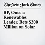 BP, Once a Renewables Leader, Bets $200 Million on Solar | Stanley Reed