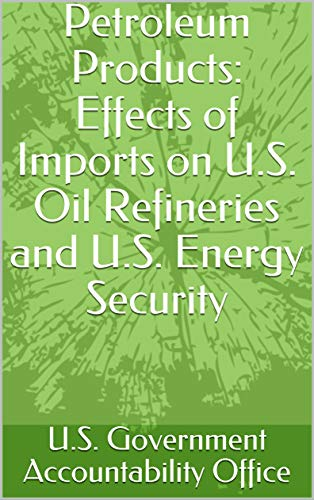 Petroleum Products: Effects of Imports on U.S. Oil Refineries and U.S. Energy Security ()