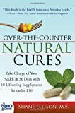 Over the Counter Natural Cures: Take Charge of Your Health in 30 Days with 10 Lifesaving Supplements for under 10 by Ellison, Shane 1st (first) Edition (10/1/2009)