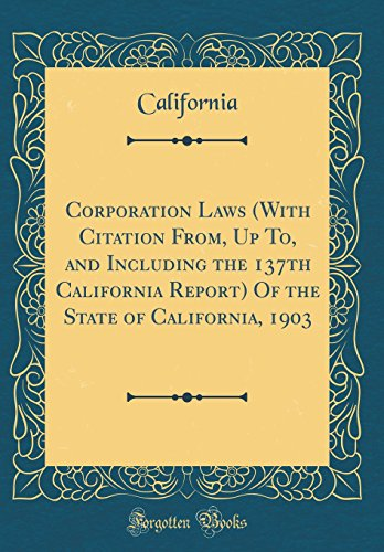Corporation Laws (with Citation From, Up To, and Including the 137th California Report) of the State of California, 1903 (Classic Reprint)