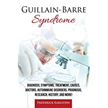 Guillain-Barre Syndrome: Diagnosis, Symptoms, Treatment, Causes, Doctors, Autoimmune Disorders, Prognosis, Research, History, and More!
