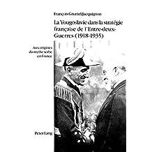 La Yougoslavie dans la stratégie française de l'Entre-deux-Guerres (1918-1935): Aux origines du mythe serbe en France