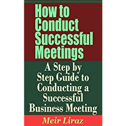 How to Conduct Successful Meetings - A Step by Step Guide to Conducting a Successful Business Meeting