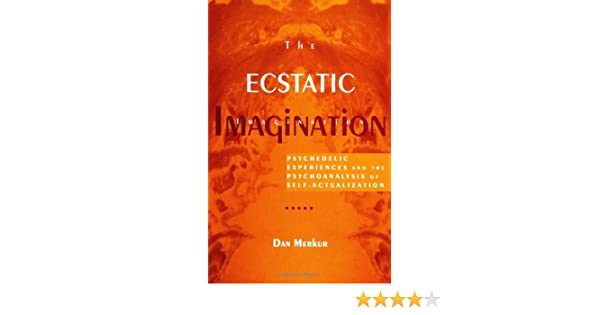 The Ecstatic Imagination Psychedelic Experiences and the Psychoanalysis of Self-Actualization