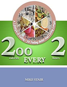 200 (calories) Every 2 (hours): A Lifestyle of Eating - for Feeling Better And Living Longer by [Stair, Mike]