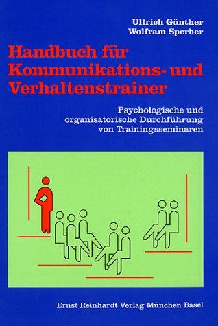 Handbuch für Kommunikations- und Verhaltenstrainer: Psychologische und organisatorische Durchführung von Trainingsseminaren