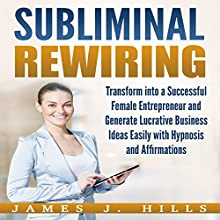 Subliminal Rewiring: Transform into a Successful Female Entrepreneur and Generate Lucrative Business Ideas Easily with Hypnosis and Affirmations Audiobook by James J. Hills Narrated by InnerPeace Productions