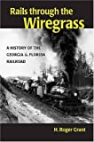 Rails Through the Wiregrass : A History of the Georgia and Florida Railroad, Grant, H. Roger, 0875803652