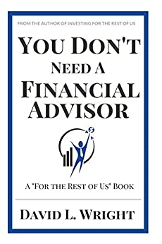You Don't Need a Financial Advisor: 16 Things Your Financial Advisor Won't Tell You (For The Rest of Us) by [Wright, David L.]