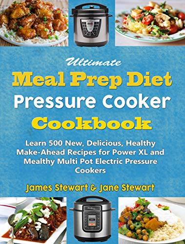 Ultimate Meal Prep Diet Pressure Cooker Cookbook: Learn 500 New, Delicious, Healthy Make-Ahead Recipes for Power XL and Mealthy Multi Pot Electric Pressure Cookers (Smart Weight Loss Series Book 1) by James Stewart, Jane Stewart