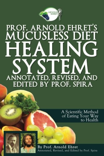 Diet System - Prof. Arnold Ehret's Mucusless Diet Healing System: Annotated, Revised, and Edited by Prof. Spira