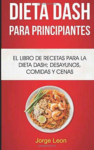 Dieta Dash Para Principiantes: El libro de recetas para la dieta Dash; desayunos, comidas y cenas  [Leon, Jorge] (Tapa Blanda)