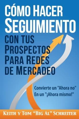 """Como Hacer Seguimiento Con Tus Prospectos Para Redes De Mercadeo: Convierte un """"Ahora no"""" En un """"¡Ahora mismo!"""" (Spanish Edition) [Keith Schreiter - Tom """"Big Al"""" Schreiter] (Tapa Blanda)"""