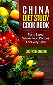 The China Diet Study Cookbook: Plant-Based Whole Food Recipes for Every Taste! (China Study Cookbook, Vegan Recipes, Whole Food, Vegetarian Recipes, Plant-Based Book 1)
