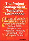 The Project Management Templates Sourcebook - 44 Ready to use how-to workbooks, project plans and planning guides, tools, templates and checklists, Print and Download - the Complete Guide, George Brown, 1921523328