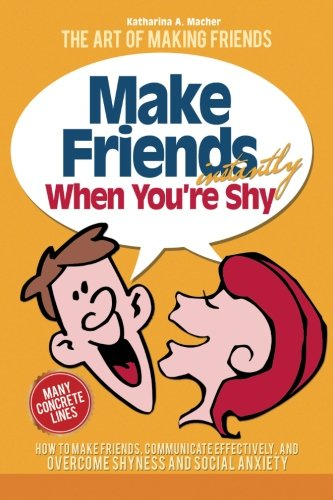 Make Friends Instantly: How to Make Friends, Communicate Effectively, and Overcome Shyness and Social Anxiety (The Art o