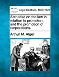 A treatise on the law in relation to promoters and the promotion of Corporations, Arthur M. Alger, 1240073410