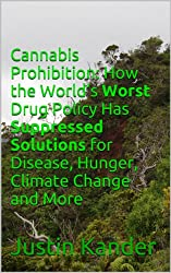 Cannabis Prohibition: How the World's Worst Drug Policy Has Suppressed Solutions for Disease, Hunger, Climate Change and More