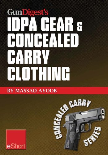 Gun Digest's IDPA Gear & Concealed Carry Clothing eShort Collection: Massad Ayoob covers concealed carry clothing while discussing handgun training advice, ... tips & IDPA gear. (Concealed Carry eShorts) (Gun Digest Concealed Carry)