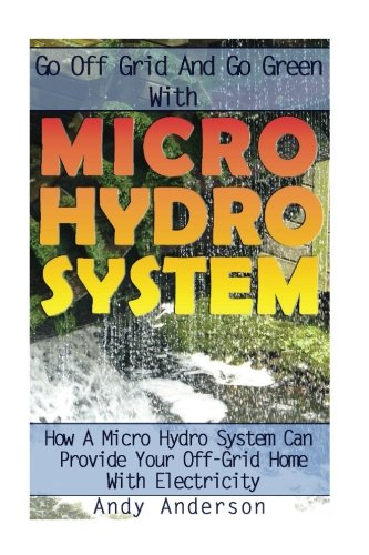 go-off-grid-and-go-green-with-micro-hydro-system-how-a-micro-hydro-system-can-provide-your-off-grid-