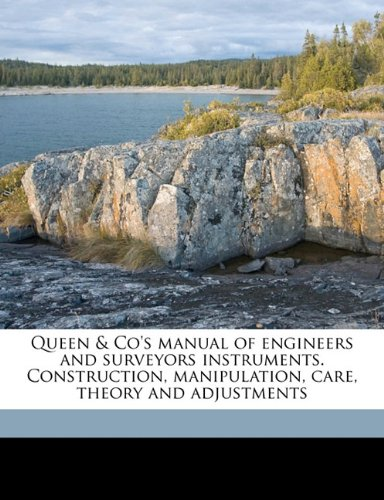 Read Online Queen & Co's manual of engineers and surveyors instruments. Construction, manipulation, care, theory and adjustments ebook