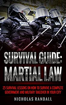 Survival Guide: Martial Law: 25 Survival Lessons On How To Survive A Complete Government and Military Takeover In Your City by [Randall, Nicholas]