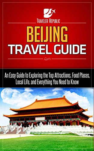 Beijing Travel Guide: An Easy Guide to Exploring the Top Attractions, Food Places, Local Life, and Everything You Need to Know (Traveler Republic Book 1)