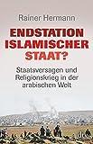 Endstation Islamischer Staat?: Staatsversagen und Religionskrieg in der arabischen Welt