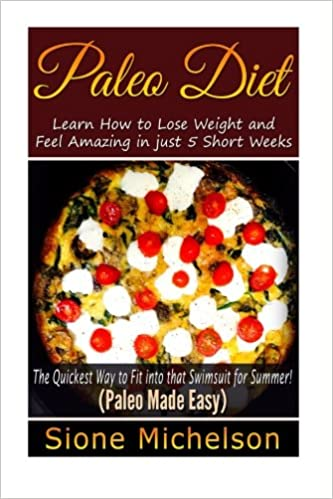 Paleo Diet: Learn How to Lose Weight and Feel Amazing in just 5 Short Weeks.The Quickest way to Fit into that Swimsuit for Summer!: Volume 1 (Paleo ... Diet, Slow Cooker, Recipes, Diet Recipes)