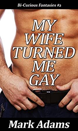 My wife made me gay