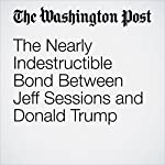 The Nearly Indestructible Bond Between Jeff Sessions and Donald Trump | Matt Zapotosky,Sari Horwitz,Robert Costa