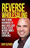 img - for Reverse Wholesaling: How To Work Backwards To Make Quick Cash In Real Estate... Without Money, Credit Or Experience book / textbook / text book